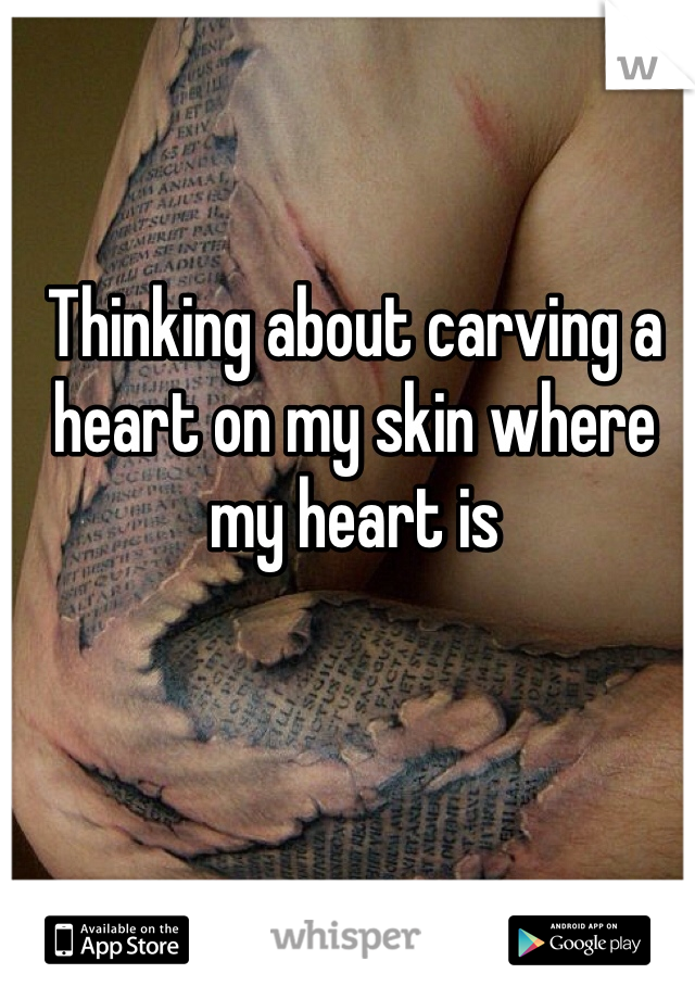 Thinking about carving a heart on my skin where my heart is