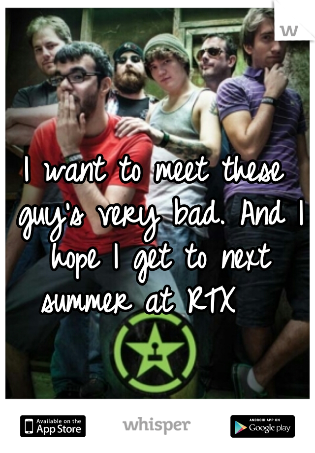 I want to meet these guy's very bad. And I hope I get to next summer at RTX