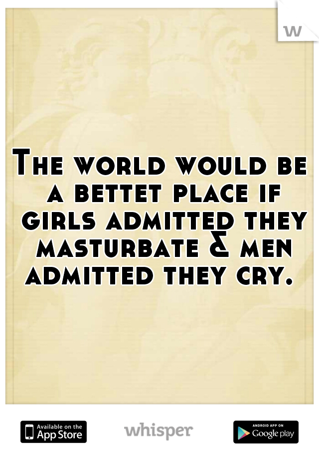 The world would be a bettet place if girls admitted they masturbate & men admitted they cry.