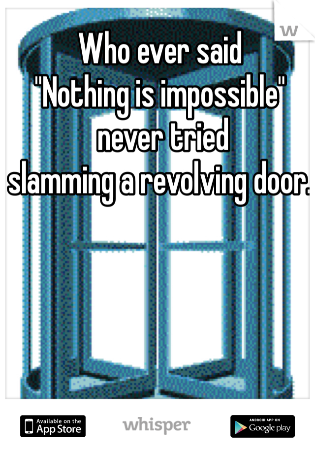 "Who ever said ""Nothing is impossible""  never tried  slamming a revolving door."