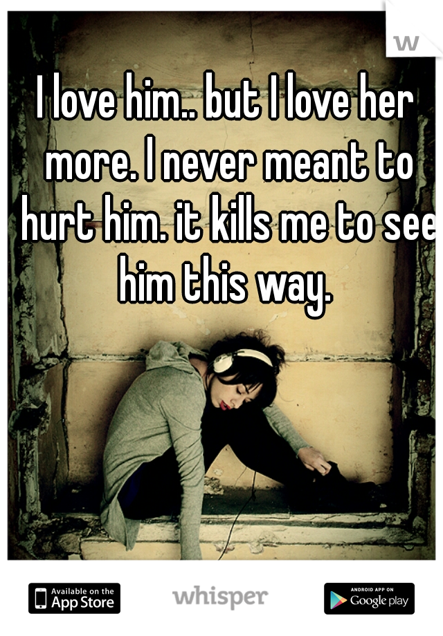I love him.. but I love her more. I never meant to hurt him. it kills me to see him this way.