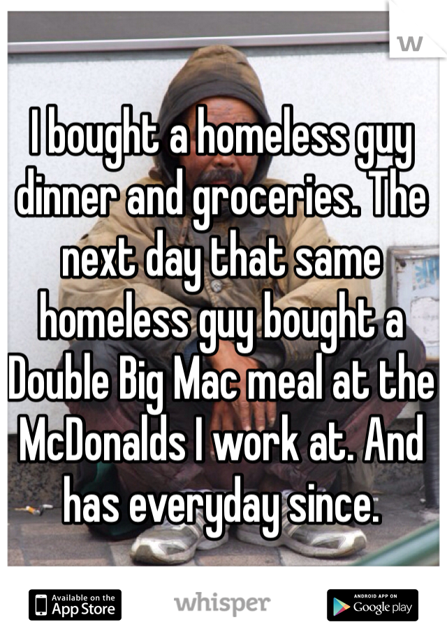 I bought a homeless guy dinner and groceries. The next day that same homeless guy bought a Double Big Mac meal at the McDonalds I work at. And has everyday since.