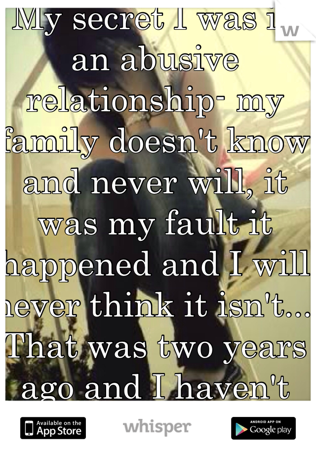 My secret I was in an abusive relationship- my family doesn't know and never will, it was my fault it happened and I will never think it isn't... That was two years ago and I haven't dated anyone since