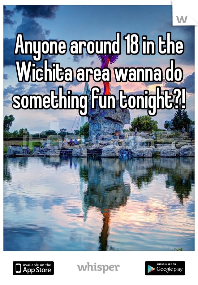 Anyone around 18 in the Wichita area wanna do something fun tonight?!
