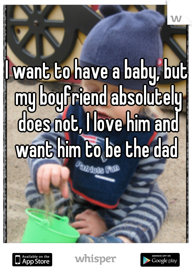 I want to have a baby, but my boyfriend absolutely does not, I love him and want him to be the dad