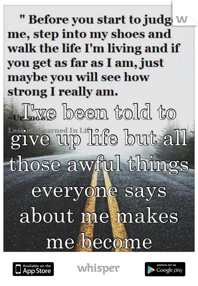 I've been told to give up life but all those awful things everyone says about me makes me become stronger!