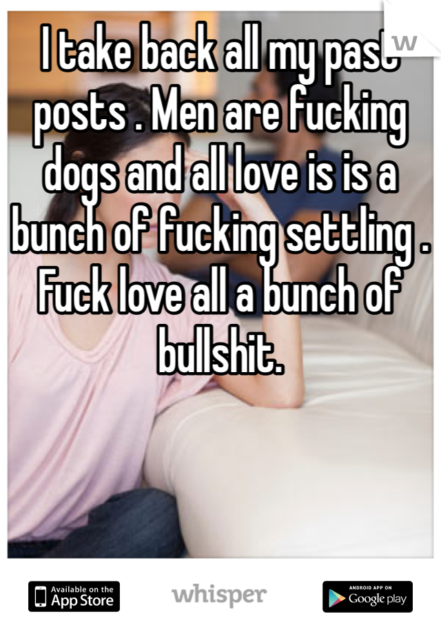 I take back all my past posts . Men are fucking dogs and all love is is a bunch of fucking settling . Fuck love all a bunch of bullshit.
