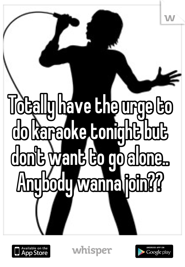Totally have the urge to do karaoke tonight but don't want to go alone.. Anybody wanna join??