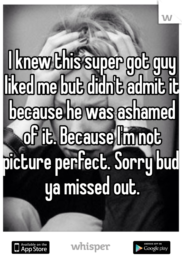 I knew this super got guy liked me but didn't admit it because he was ashamed of it. Because I'm not picture perfect. Sorry bud, ya missed out.