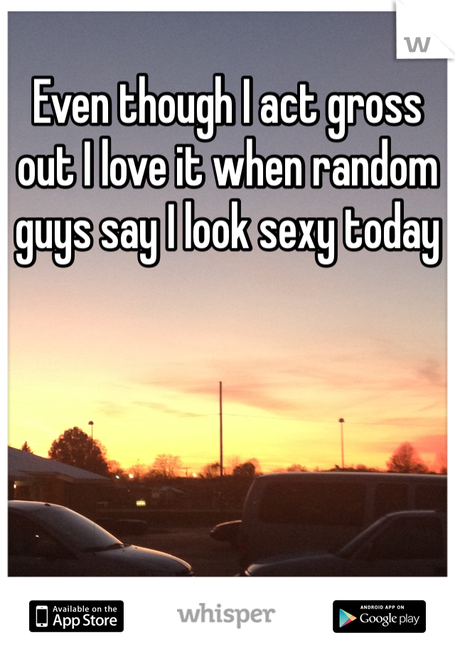 Even though I act gross out I love it when random guys say I look sexy today