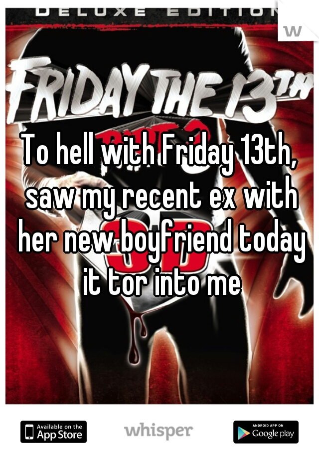 To hell with Friday 13th, saw my recent ex with her new boyfriend today it tor into me