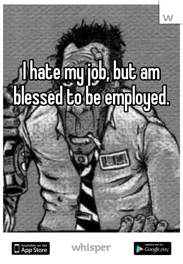 I hate my job, but am blessed to be employed.