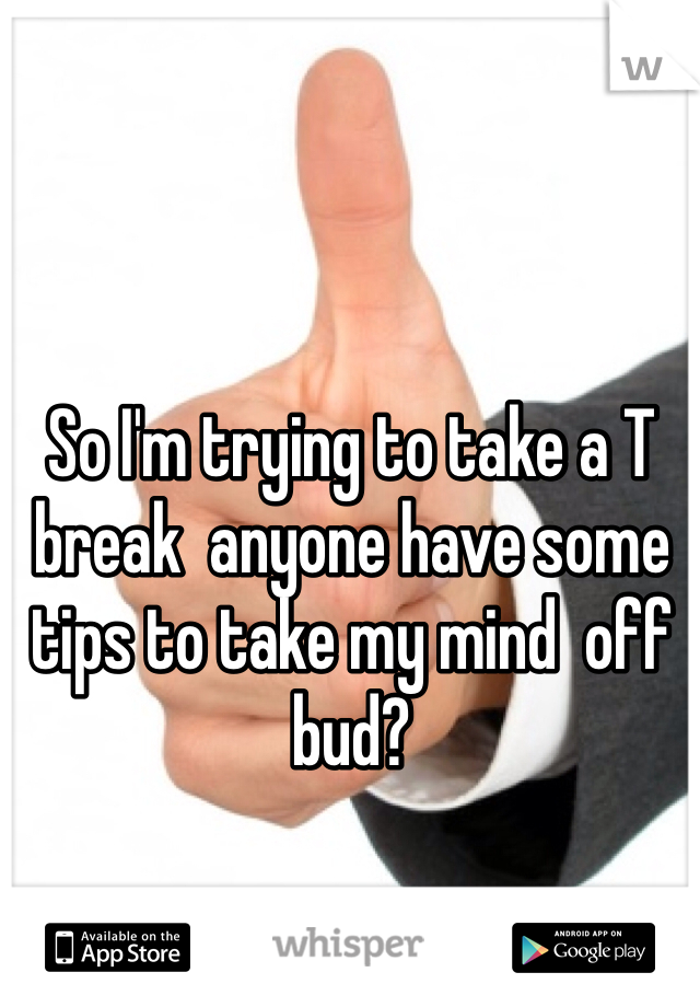 So I'm trying to take a T break  anyone have some tips to take my mind  off bud?