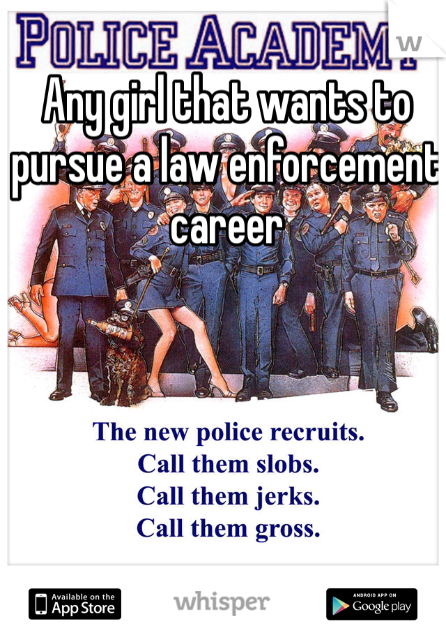 Any girl that wants to pursue a law enforcement career
