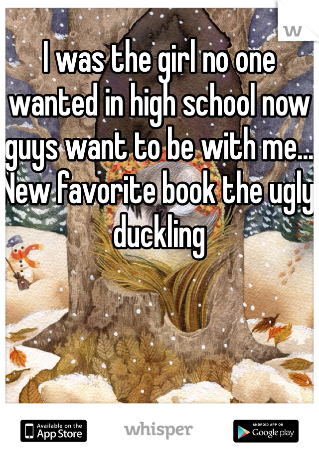 I was the girl no one wanted in high school now guys want to be with me... New favorite book the ugly duckling