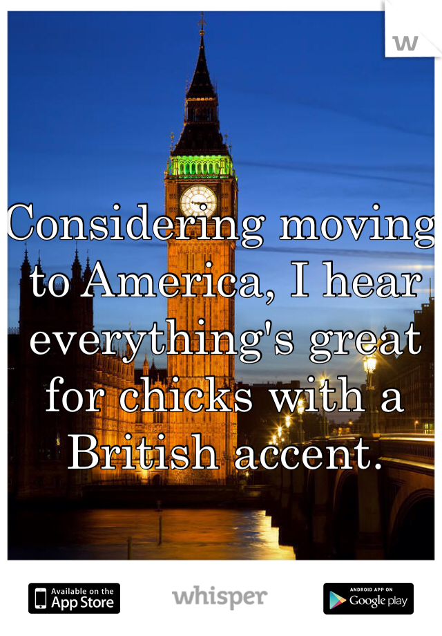 Considering moving to America, I hear everything's great for chicks with a British accent.