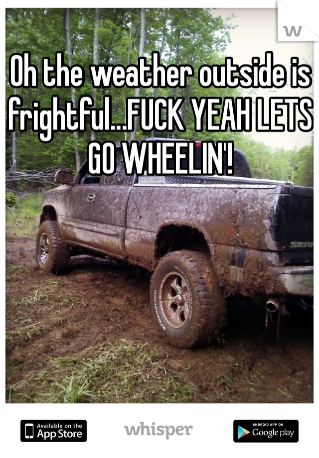 Oh the weather outside is frightful...FUCK YEAH LETS GO WHEELIN'!