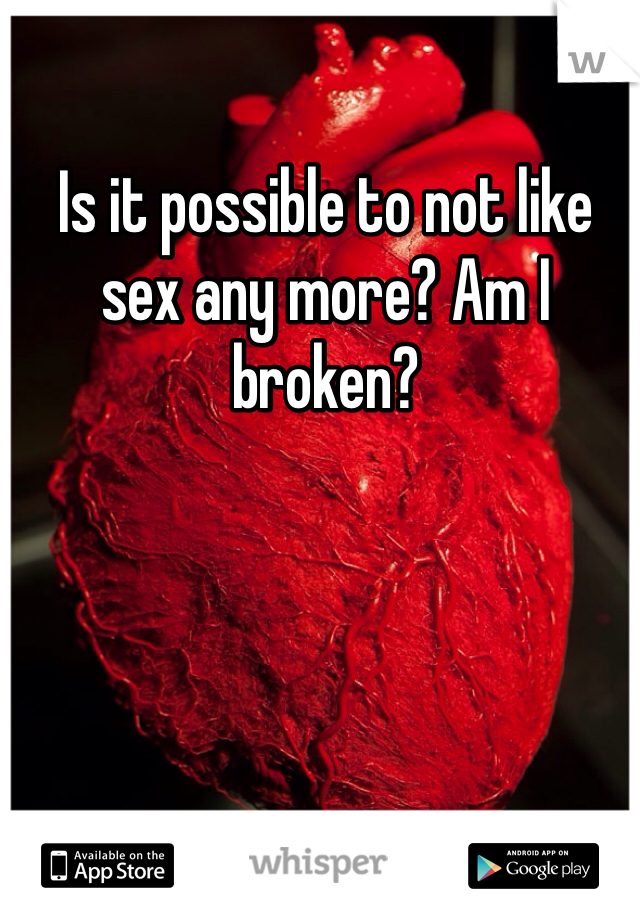 Is it possible to not like sex any more? Am I broken?