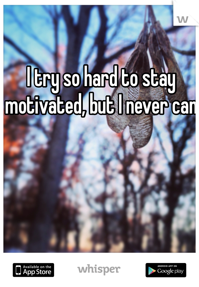 I try so hard to stay motivated, but I never can