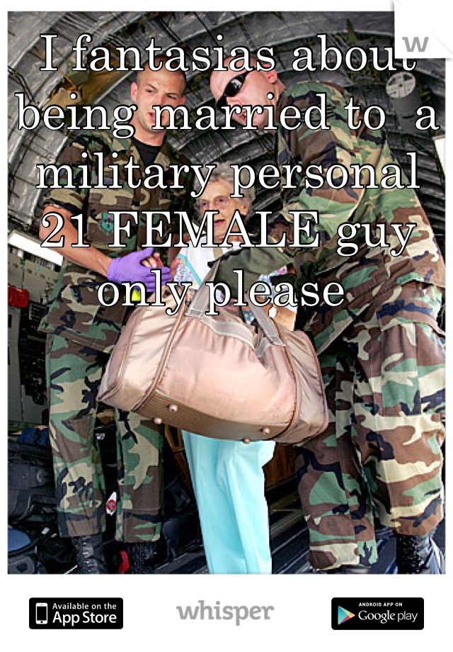 I fantasias about being married to  a military personal 21 FEMALE guy only please