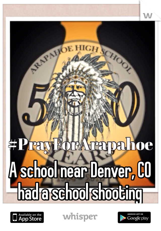 A school near Denver, CO had a school shooting please send them prayers