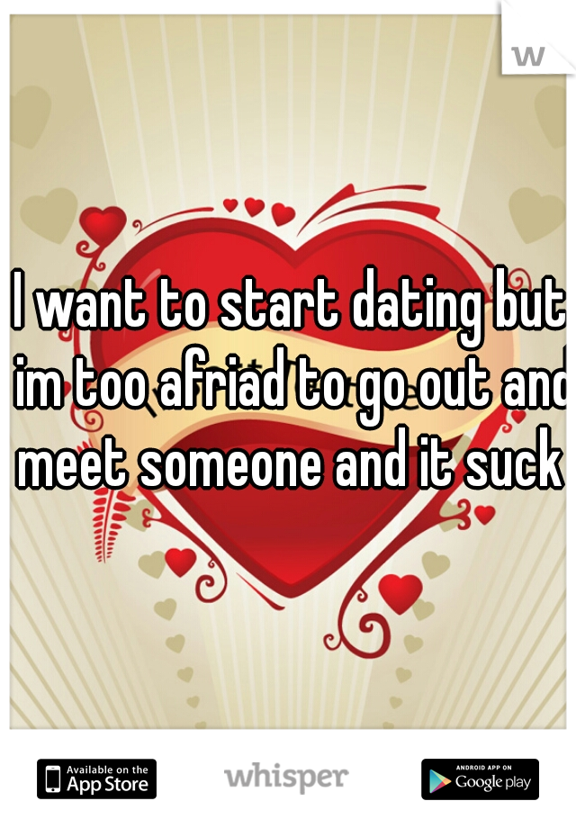 I want to start dating but im too afriad to go out and meet someone and it suck