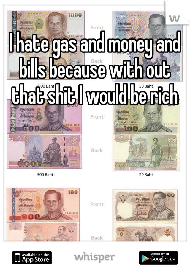 I hate gas and money and bills because with out that shit I would be rich
