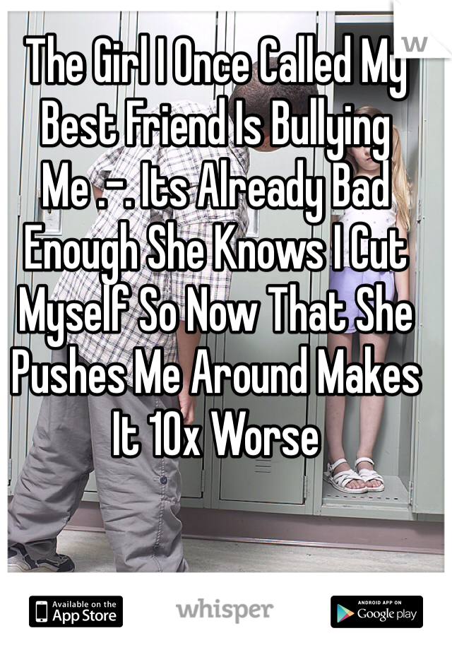 The Girl I Once Called My Best Friend Is Bullying Me .-. Its Already Bad Enough She Knows I Cut Myself So Now That She Pushes Me Around Makes It 10x Worse