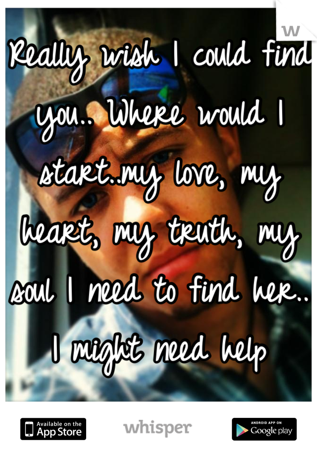 Really wish I could find you.. Where would I start..my love, my heart, my truth, my soul I need to find her.. I might need help