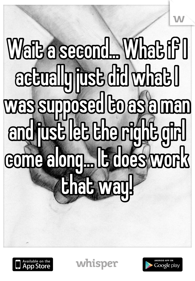 Wait a second... What if I actually just did what I was supposed to as a man and just let the right girl come along... It does work that way!
