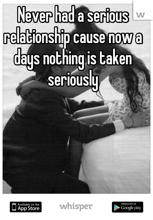 Never had a serious relationship cause now a days nothing is taken seriously