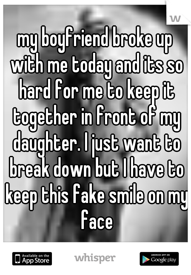 my boyfriend broke up with me today and its so hard for me to keep it together in front of my daughter. I just want to break down but I have to keep this fake smile on my face