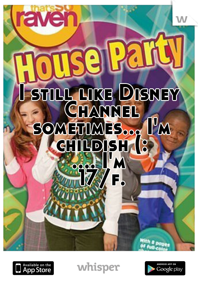 I still like Disney Channel sometimes... I'm childish (: .... I'm 17/f.