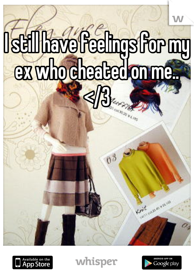 I still have feelings for my ex who cheated on me.. </3