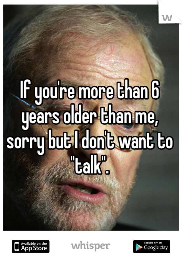 "If you're more than 6 years older than me, sorry but I don't want to ""talk""."