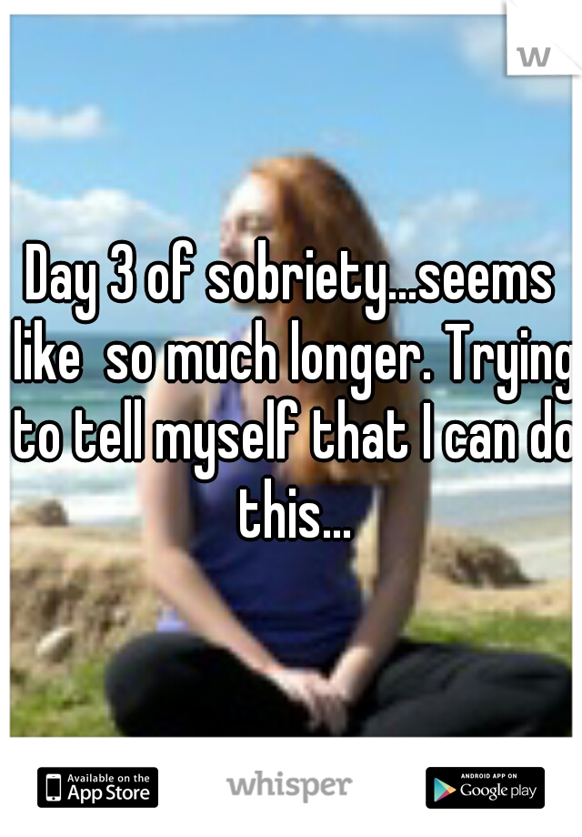 Day 3 of sobriety...seems like  so much longer. Trying to tell myself that I can do this...