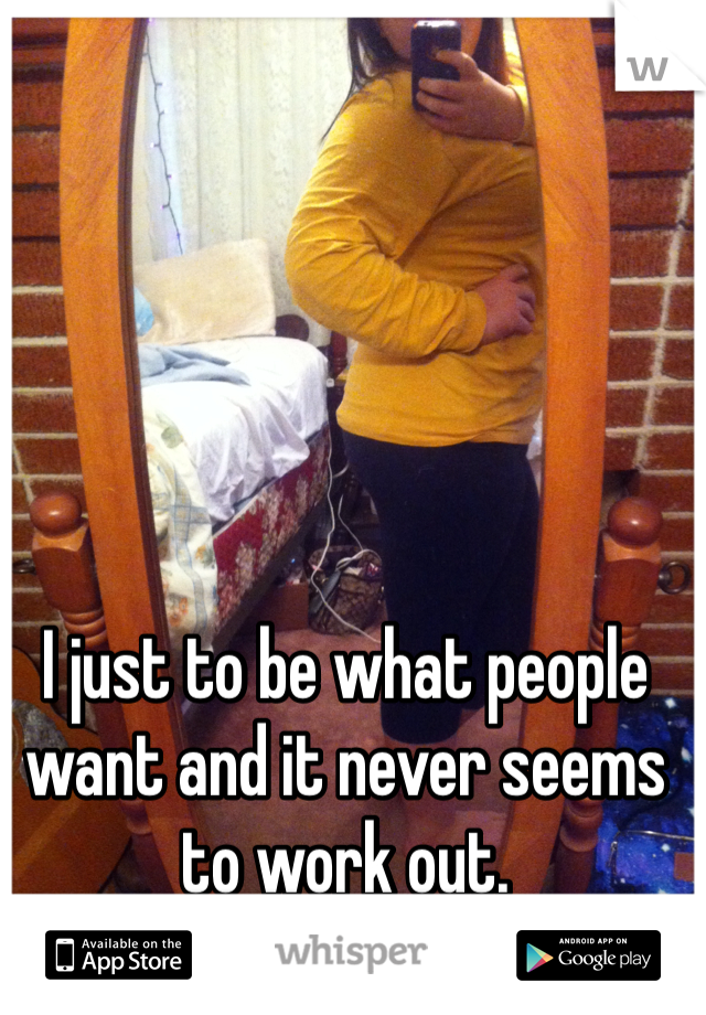I just to be what people want and it never seems to work out.