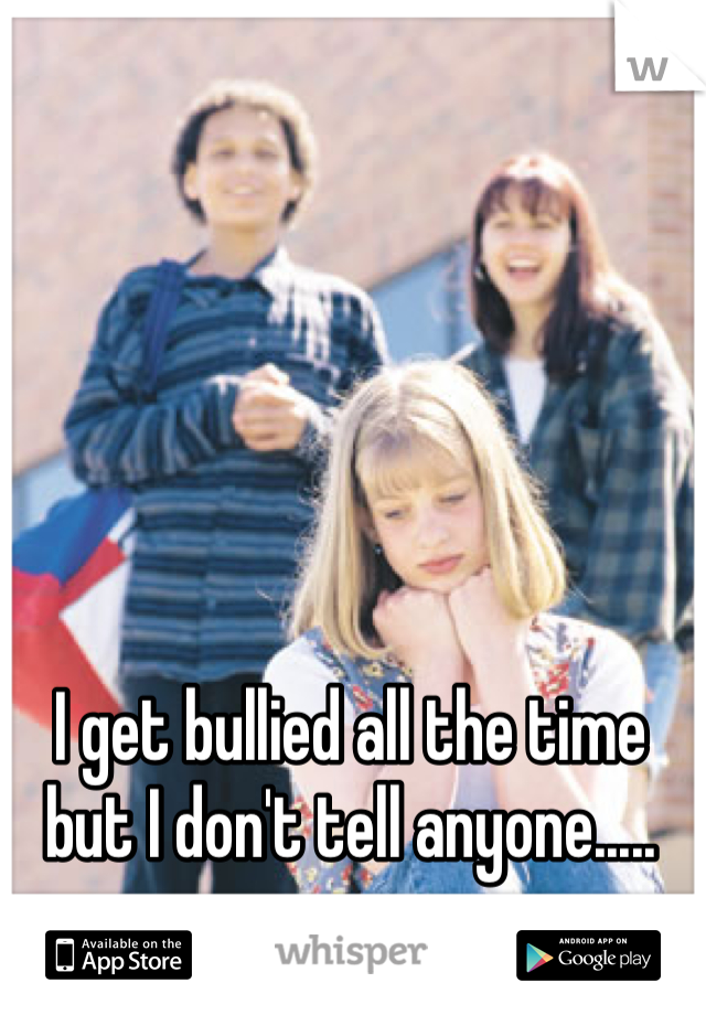 I get bullied all the time but I don't tell anyone.....