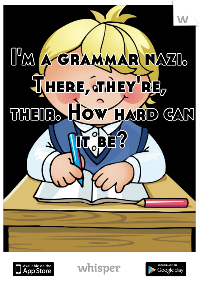 I'm a grammar nazi. There, they're,  their. How hard can it be?