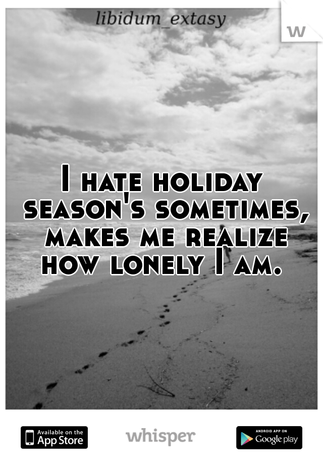 I hate holiday season's sometimes, makes me realize how lonely I am.