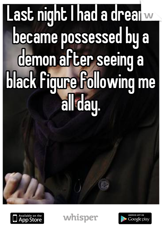 Last night I had a dream I became possessed by a demon after seeing a black figure following me all day.