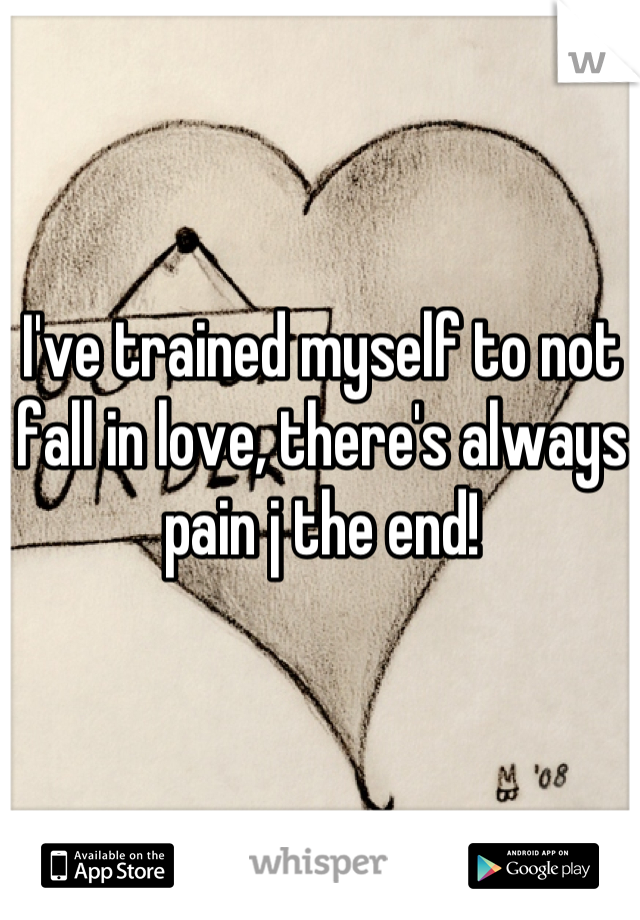 I've trained myself to not fall in love, there's always pain j the end!