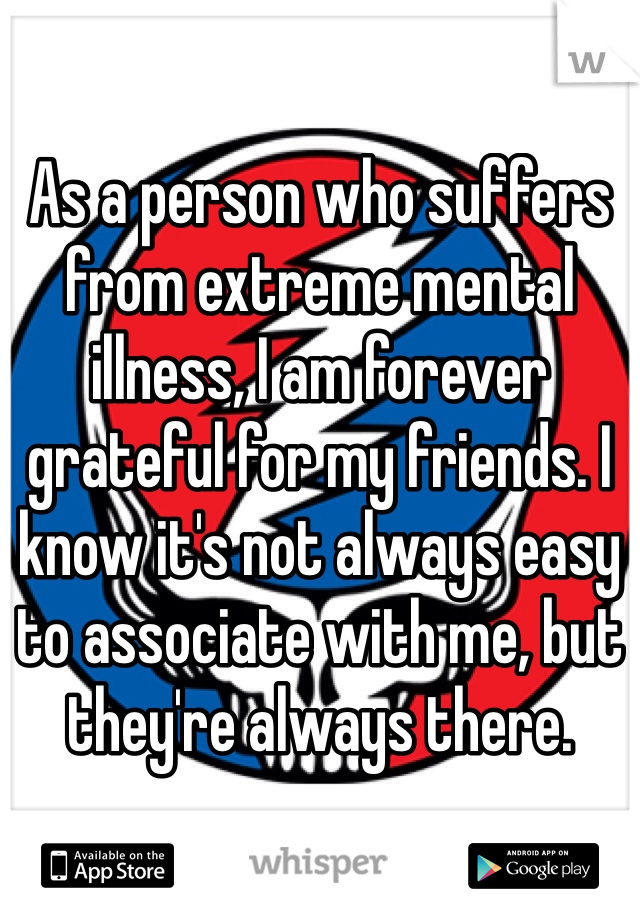 As a person who suffers from extreme mental illness, I am forever grateful for my friends. I know it's not always easy to associate with me, but they're always there.