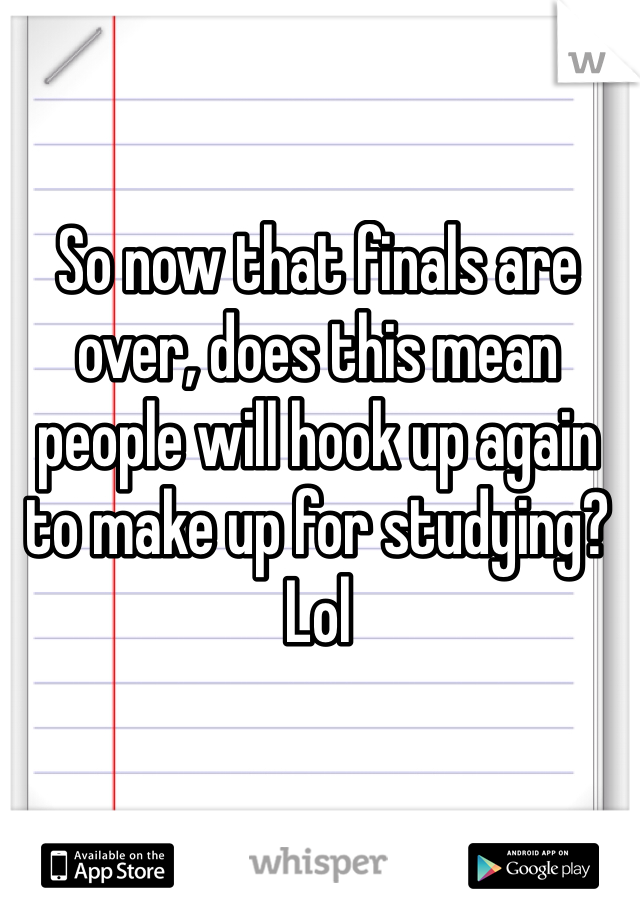 So now that finals are over, does this mean people will hook up again to make up for studying? Lol