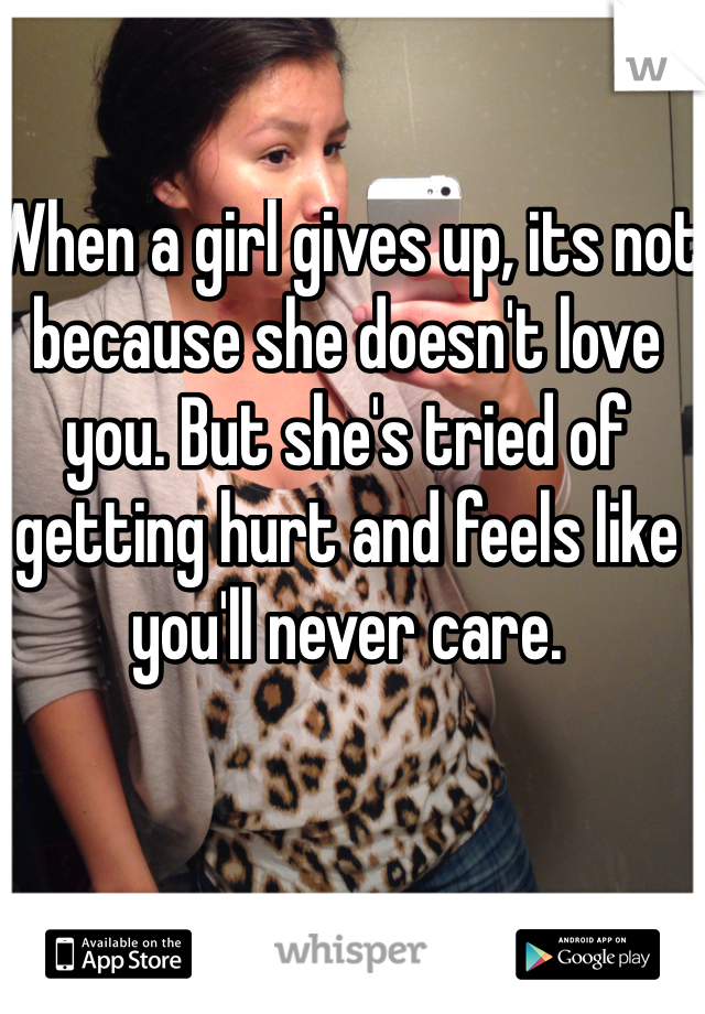 When a girl gives up, its not because she doesn't love you. But she's tried of getting hurt and feels like you'll never care.
