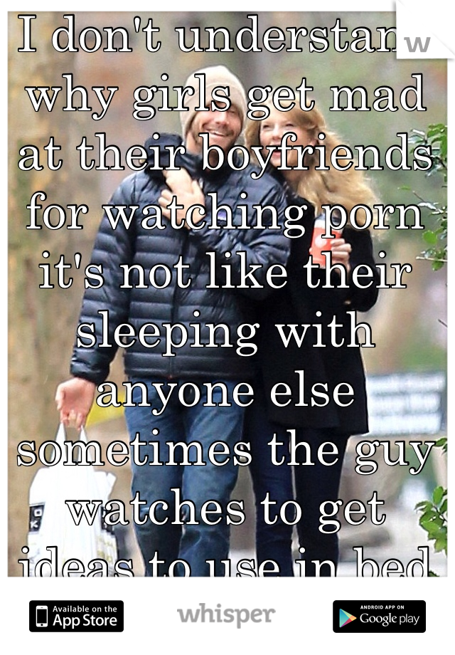 I don't understand why girls get mad at their boyfriends for watching porn it's not like their sleeping with anyone else sometimes the guy watches to get ideas to use in bed