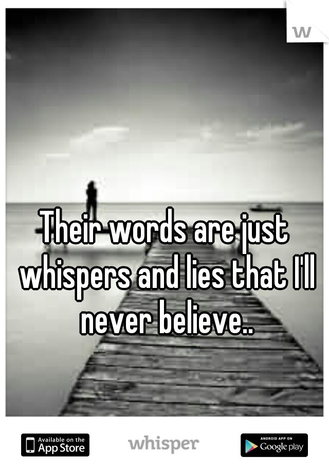 Their words are just whispers and lies that I'll never believe..