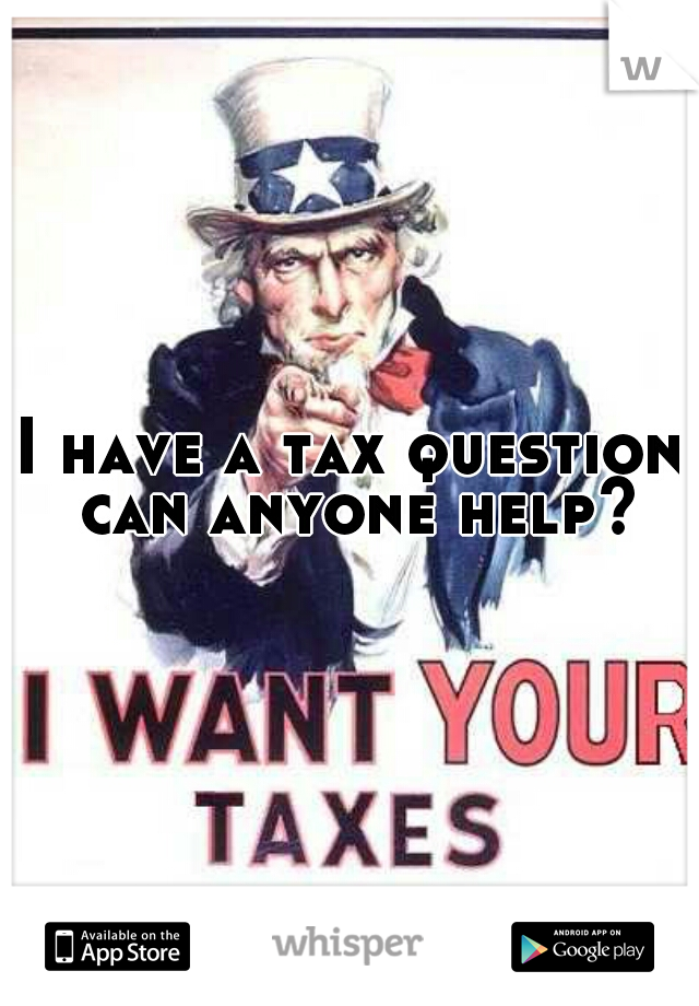 I have a tax question can anyone help?