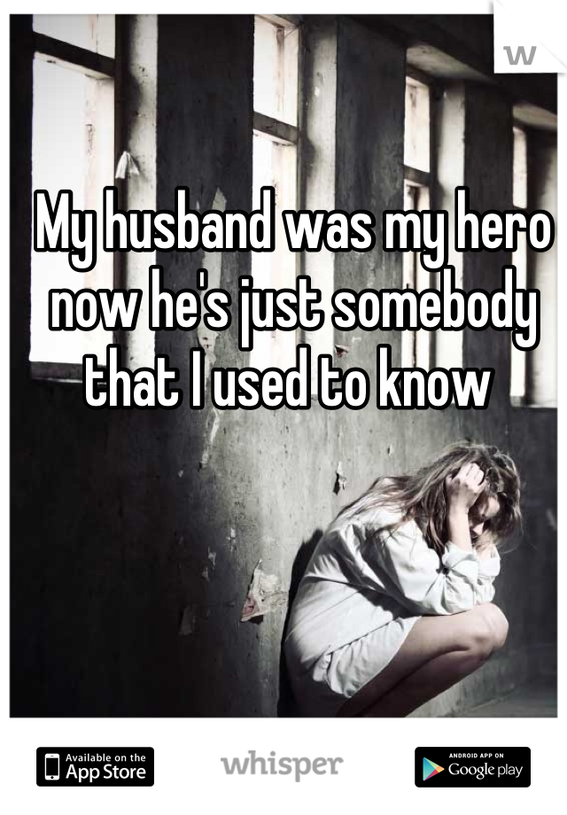 My husband was my hero now he's just somebody that I used to know
