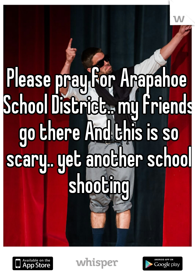 Please pray for Arapahoe School District.. my friends go there And this is so scary.. yet another school shooting